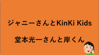 ジャニーさんとKinKi Kids、堂本光一さんと岸くん