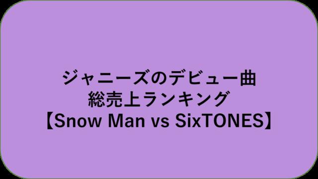 ジャニーズのデビュー曲 総売上ランキング【Snow Man vs SixTONES】