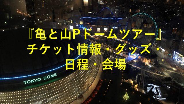 『亀と山Pドームツアー』 チケット情報・グッズ・日程・会場