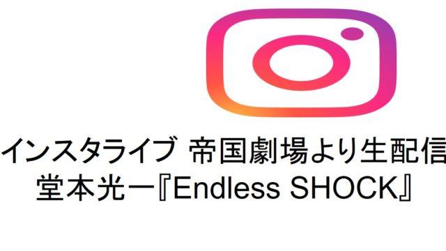 【インスタライブ 帝国劇場より生配信】堂本光一『Endless SHOCK』