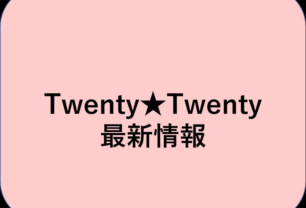 Twenty★Twenty 最新情報